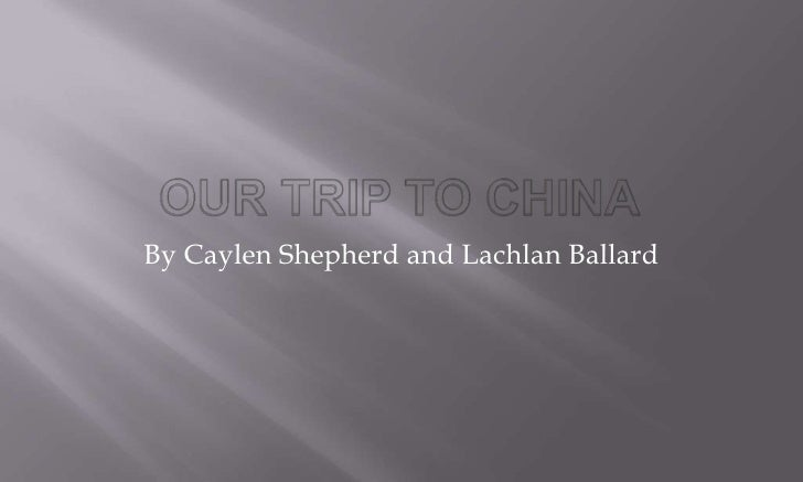 our trip to china <br />By Caylen Shepherd and Lachlan Ballard<br />