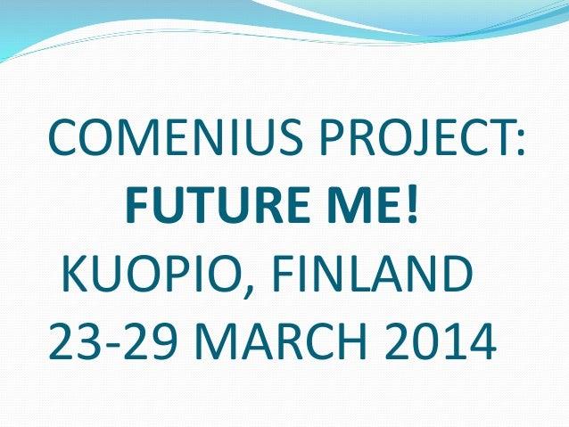 COMENIUS PROJECT: FUTURE ME! KUOPIO, FINLAND 23-29 MARCH 2014