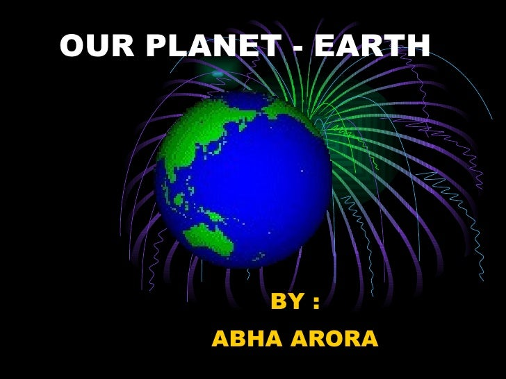 OUR PLANET - EARTH BY : ABHA ARORA