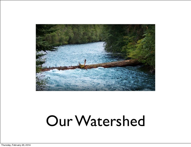 Our Watershed Thursday, February 20, 2014
