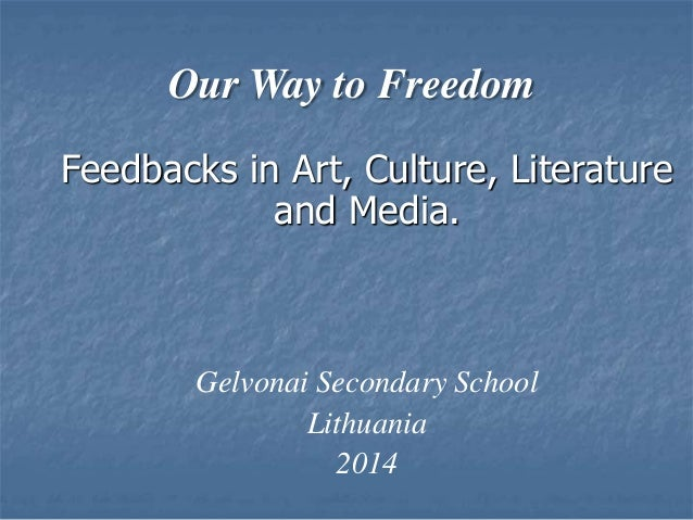 Our Way to Freedom Feedbacks in Art, Culture, Literature and Media. Gelvonai Secondary School Lithuania 2014