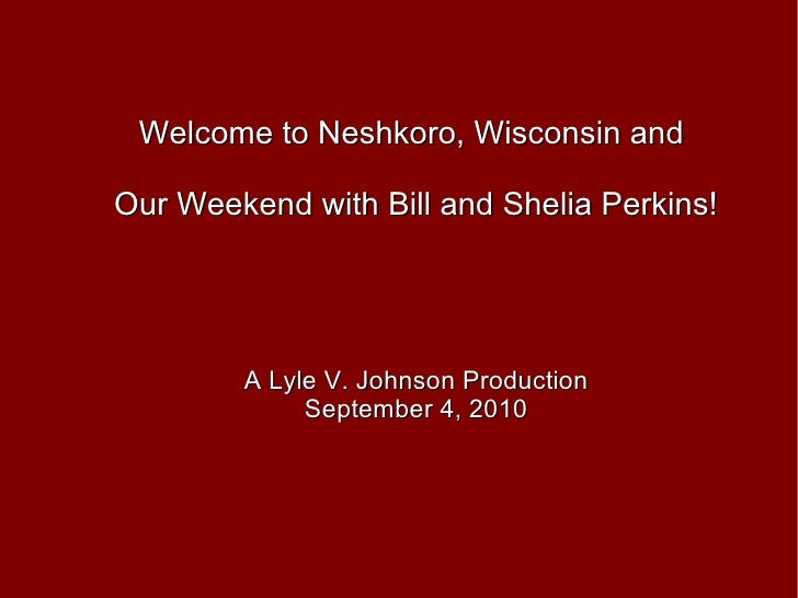 Welcome to Neshkoro, Wisconsin and  Our Weekend with Bill and Shelia Perkins! A Lyle V. Johnson Production September 4, 2010