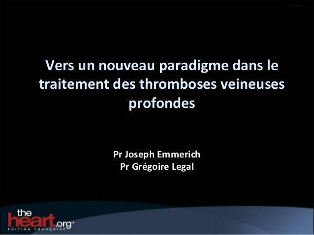 Vers un nouveau paradigme dans letraitement des thromboses veineuses             profondes          Pr Joseph Emmerich    ...