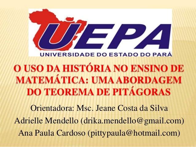 O USO DA HISTÓRIA NO ENSINO DE MATEMÁTICA: UMAABORDAGEM DO TEOREMA DE PITÁGORAS Orientadora: Msc. Jeane Costa da Silva Adr...