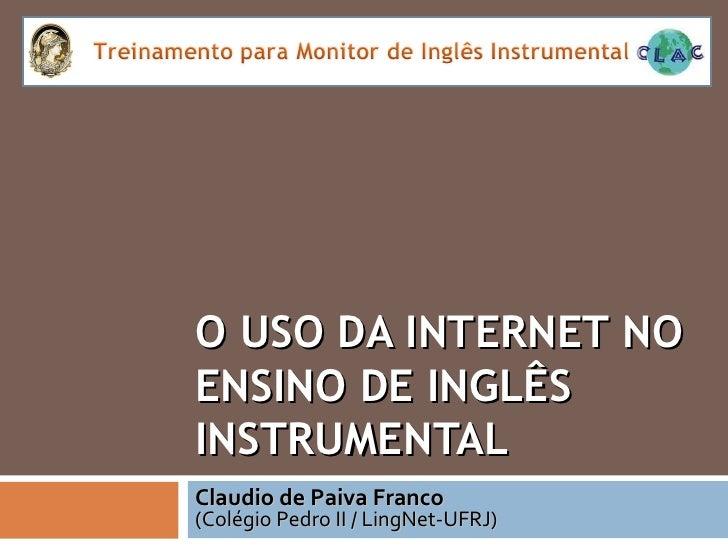 O USO DA INTERNET NO ENSINO DE INGLÊS INSTRUMENTAL Claudio de Paiva Franco (Colégio Pedro II / LingNet-UFRJ)