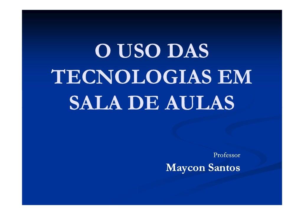 O USO DAS TECNOLOGIAS EM  SALA DE AULAS                 Professor        Maycon Santos