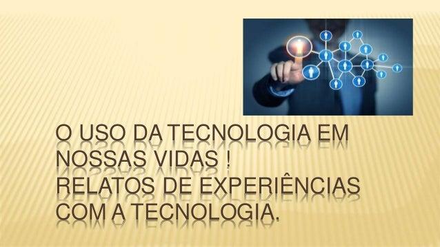 O USO DA TECNOLOGIA EM NOSSAS VIDAS ! RELATOS DE EXPERIÊNCIAS COM A TECNOLOGIA.