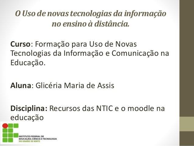 O Uso de novas tecnologias da informação  no ensino à distância.  Curso: Formação para Uso de Novas  Tecnologias da Inform...
