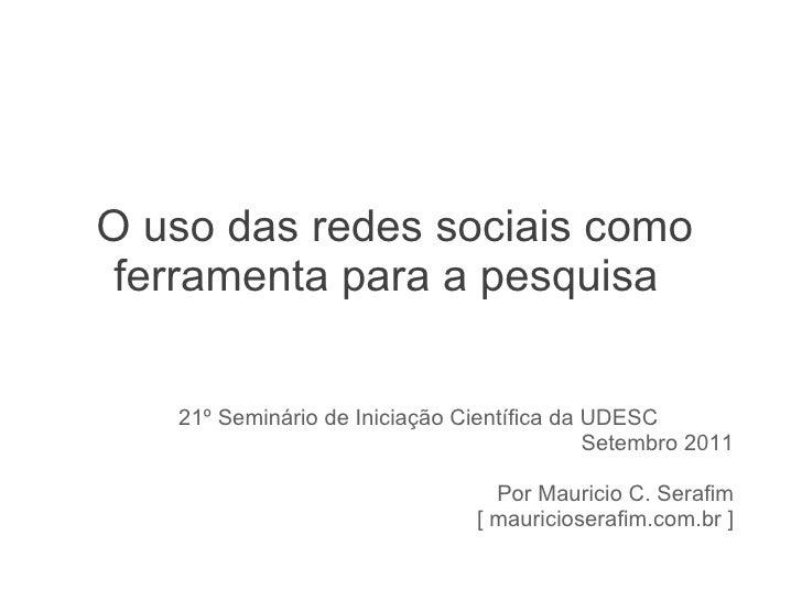 O uso das redes sociais como ferramenta para a pesquisa 21º Seminário de Iniciação Científica da UDESC  Setembro 2011 Por ...