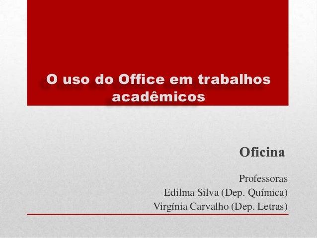 O uso do Office em trabalhos acadêmicos  Professoras Edilma Silva (Dep. Química) Virgínia Carvalho (Dep. Letras)
