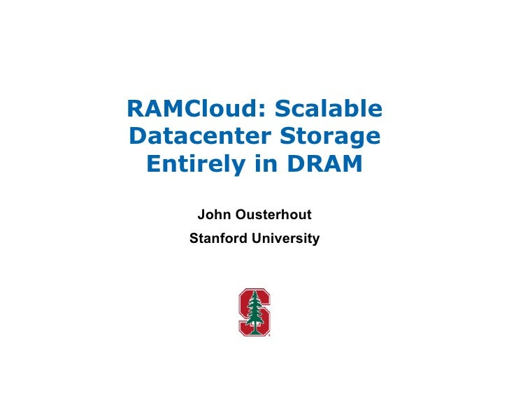 RAMCloud: Scalable Datacenter Storage  Entirely in DRAM       John Ousterhout     Stanford University
