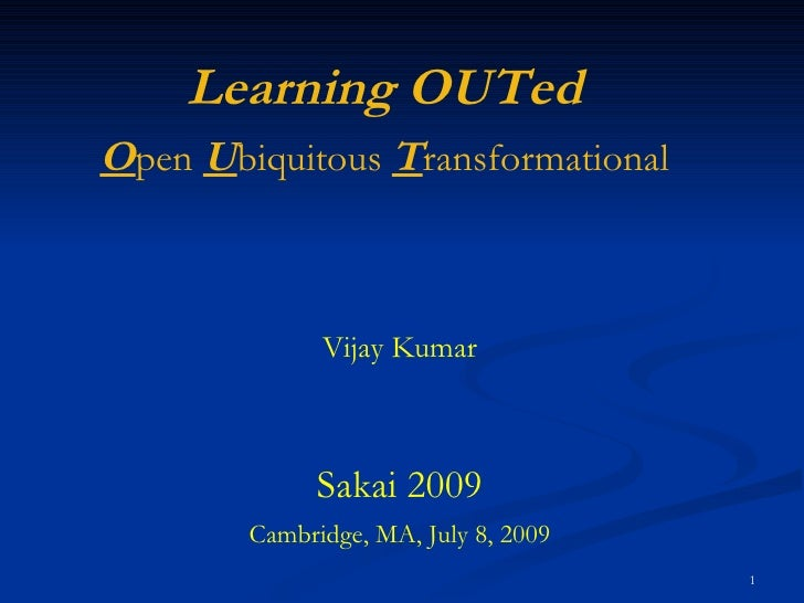 Vijay Kumar Sakai 2009 Cambridge, MA, July 8, 2009 Learning OUTed O pen  U biquitous  T ransformational