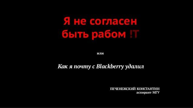 Я не согласен быть рабом !T или  Как я почту с Blackberry удалил  ПЕЧЕНЕЖСКИЙ КОНСТАНТИН аспирант МГУ