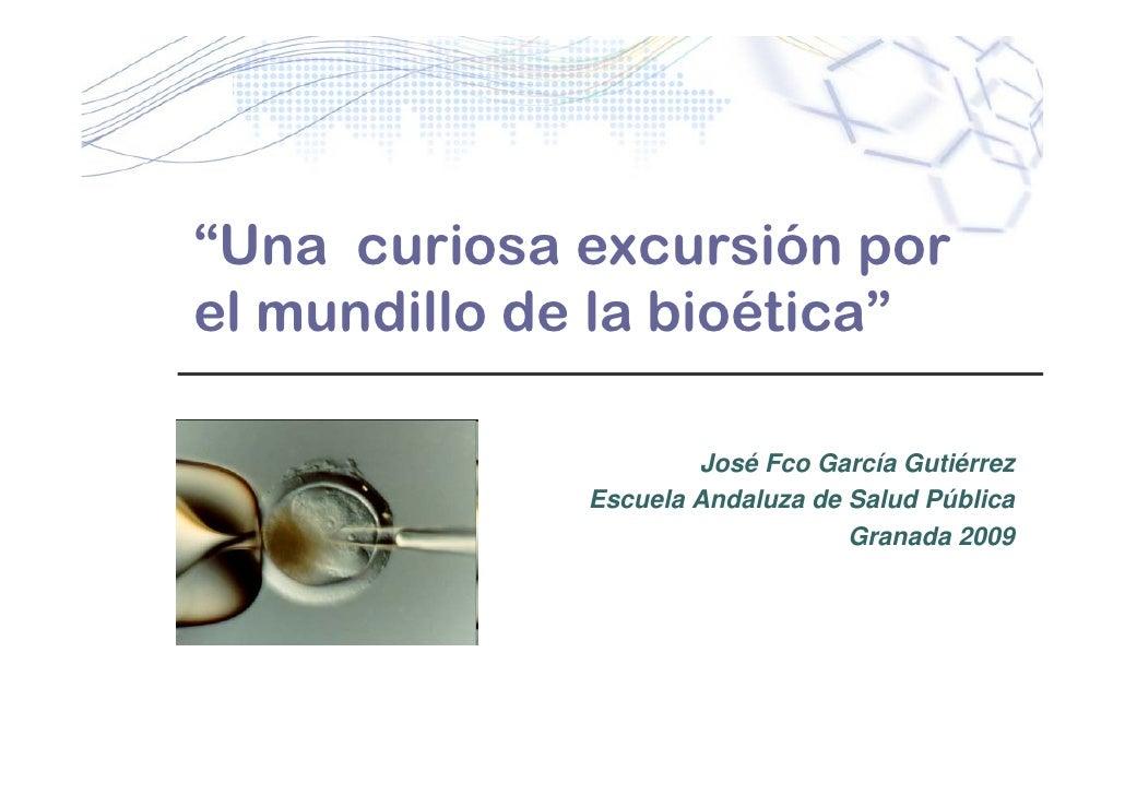 """""""Una curiosa excursión por el mundillo de la bioética""""                        José Fco García Gutiérrez               Escu..."""