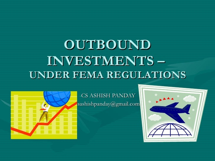 OUTBOUND INVESTMENTS –  UNDER FEMA REGULATIONS <ul><li>CS ASHISH PANDAY </li></ul><ul><li>[email_address] </li></ul>