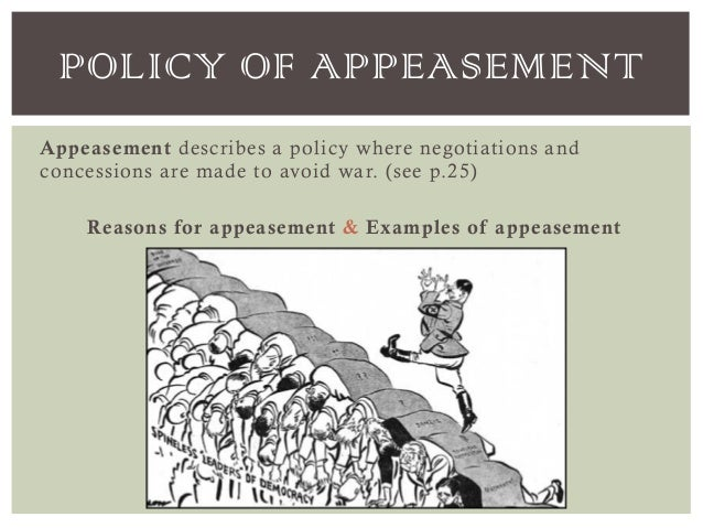 appeasent essay Appeasement policies of britain and france brought about the outbreak of the second world war to a small extent because the appeasement policies adopted by britain and france, which were to avoid wars by satisfying the aggressor's wants, was a less significant factor while comparing to the impact of the first world war, the rise of totalitarianism, the great depression.