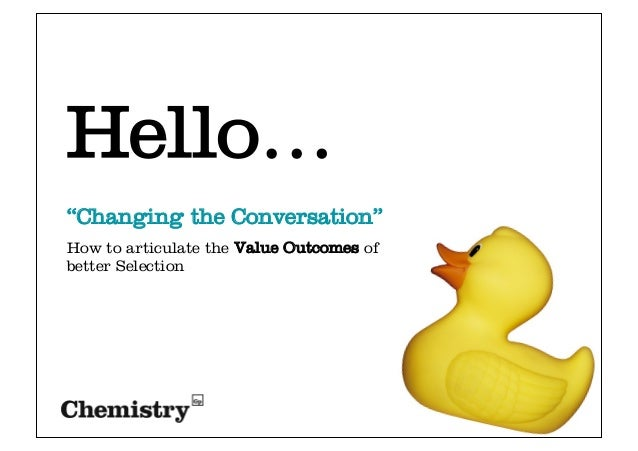 """Changing the Conversation""How to articulate the Value Outcomes ofbetter SelectionHello…"