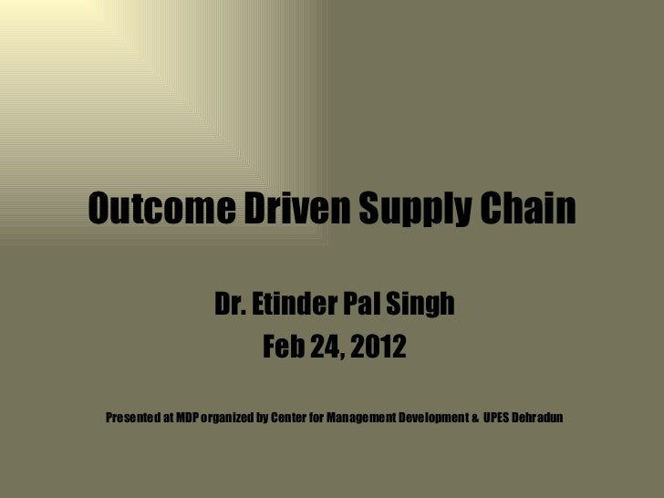 Outcome Driven Supply Chain                   Dr. Etinder Pal Singh                        Feb 24, 2012 Presented at MDP o...