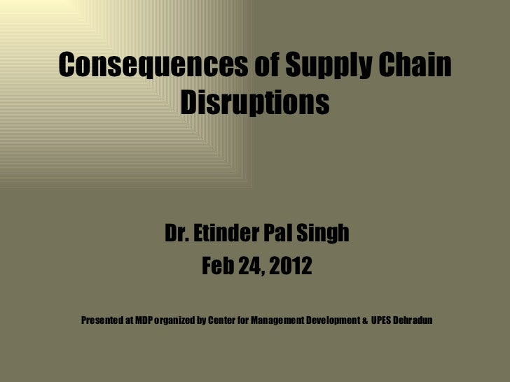 Consequences of Supply Chain        Disruptions                   Dr. Etinder Pal Singh                        Feb 24, 201...
