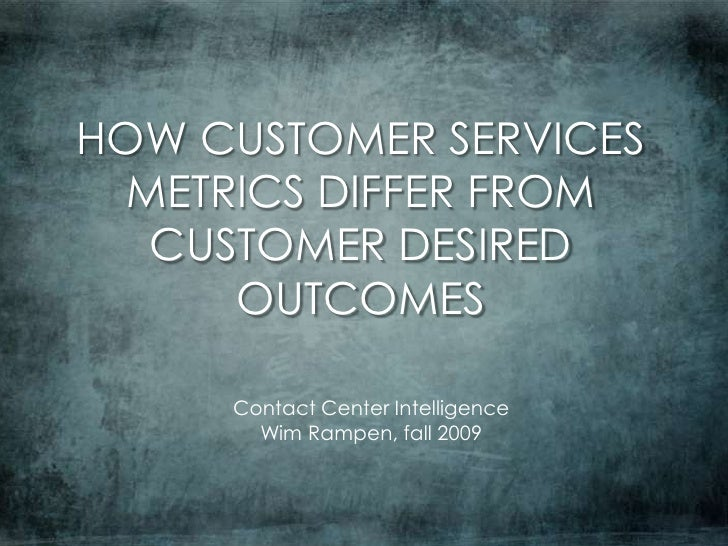HOW CUSTOMER SERVICES METRICS DIFFER FROM CUSTOMER DESIRED OUTCOMES<br />Contact Center Intelligence<br />Wim Rampen, fall...
