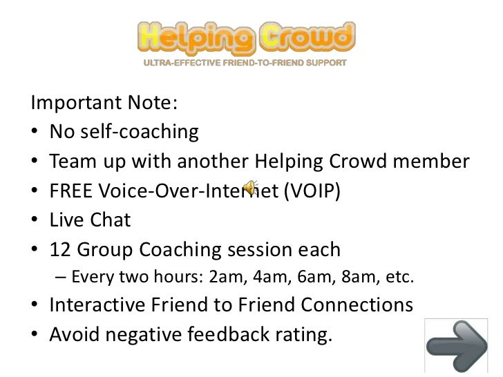 Important Note:• No self-coaching• Team up with another Helping Crowd member• FREE Voice-Over-Internet (VOIP)• Live Chat• ...