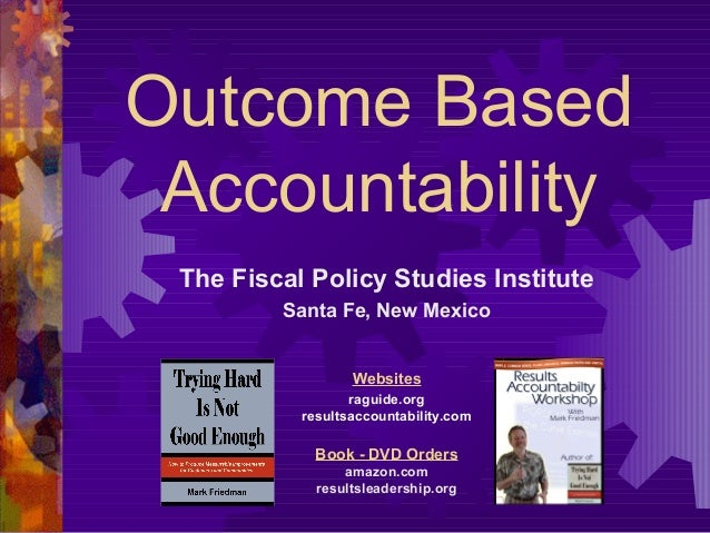 Outcome Based Accountability The Fiscal Policy Studies Institute Santa Fe, New Mexico Websites raguide.org resultsaccounta...