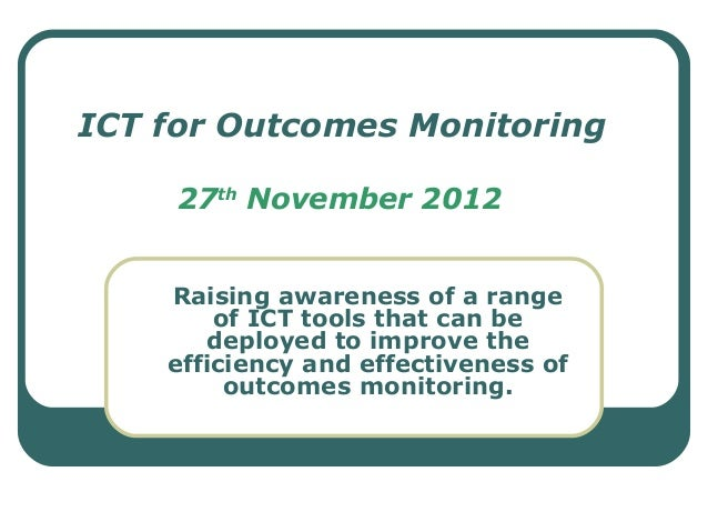 ICT for Outcomes Monitoring     27th November 2012    Raising awareness of a range        of ICT tools that can be       d...