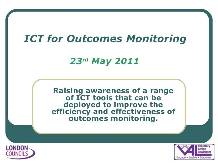 ICT for Outcomes Monitoring 23 rd  May 2011 <ul><ul><li>Raising awareness of a range of ICT tools that can be deployed to ...