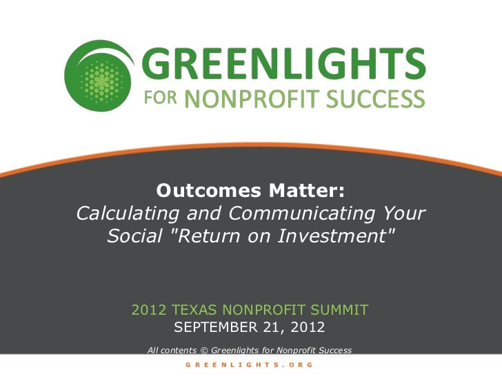 """Outcomes Matter:Calculating and Communicating Your   Social """"Return on Investment""""     2012 TEXAS NONPROFIT SUMMIT        ..."""
