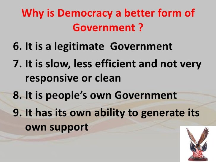 is democracy a better form of government essay In this day and age, the world wouldn't go accordingly if it weren't for politics and government there are many different forms of government, each with their own views and structure people of different countries, and with differentiating religions usually have their own form of government in.