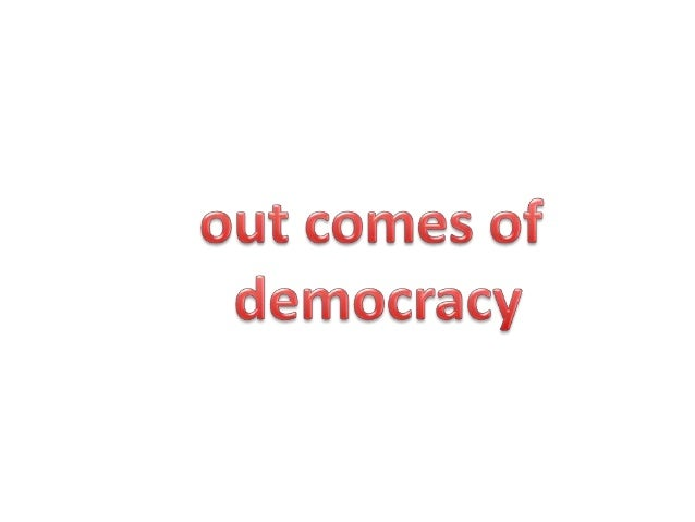 Out comes of democracy