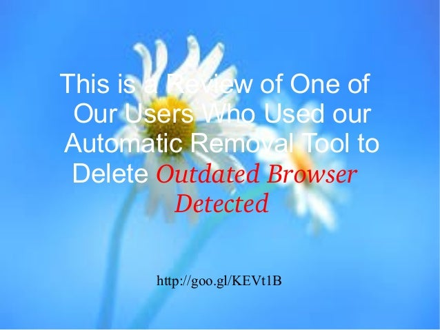 This is a Review of One of Our Users Who Used our Automatic Removal Tool to Delete Outdated Browser  Detected http://goo.g...