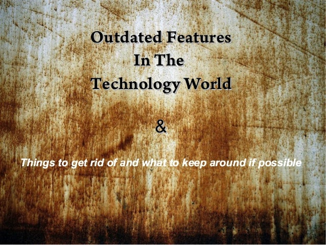 Outdated Features In The Technology World & Things to get rid of and what to keep around if possible