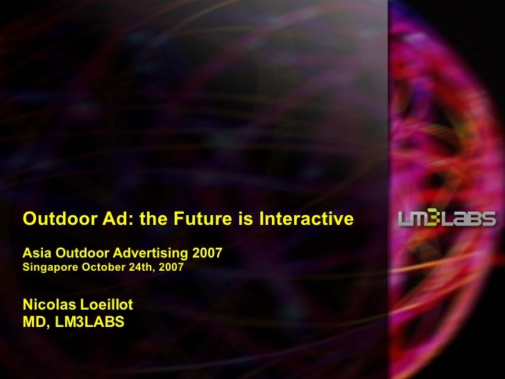 Outdoor Ad: the Future is Interactive Asia Outdoor Advertising 2007 Singapore October 24th, 2007   Nicolas Loeillot MD, LM...
