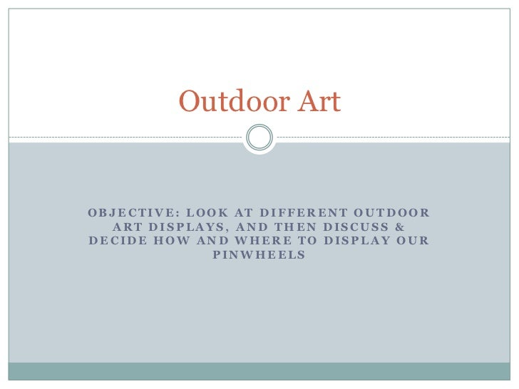Outdoor ArtOBJECTIVE: LOOK AT DIFFERENT OUTDOOR  ART DISPLAYS, AND THEN DISCUSS &DECIDE HOW AND WHERE TO DISPLAY OUR      ...