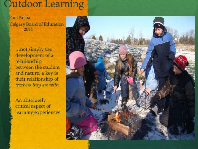 Outdoor Learning Paul Kelba Calgary Board of Education 2014 …not simply the development of a relationship between the stud...