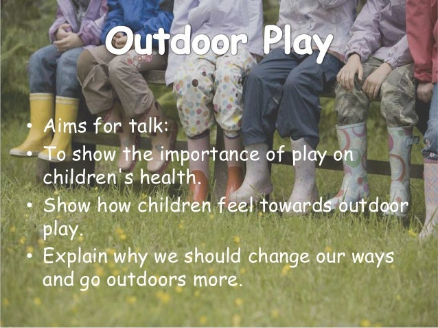 • Aims for talk: • To show the importance of play on children's health. • Show how children feel towards outdoor play. • E...