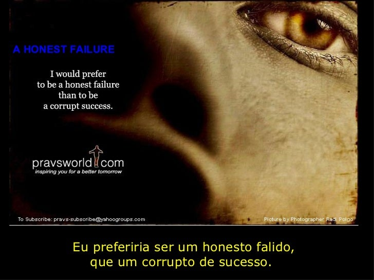 A HONEST FAILURE Eu preferiria ser um honesto falido, que um corrupto de sucesso.