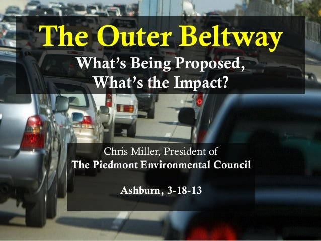 PIEDMONT ENVIRONMENTAL COUNCILThe Outer BeltwayWhat's Being Proposed,What's the Impact?Chris Miller, President ofThe Piedm...