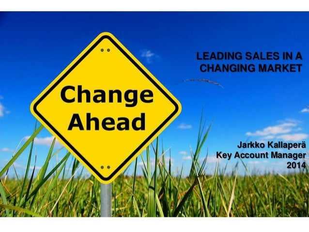 LEADING SALES IN A CHANGING MARKET Jarkko Kallaperä Key Account Manager 2014