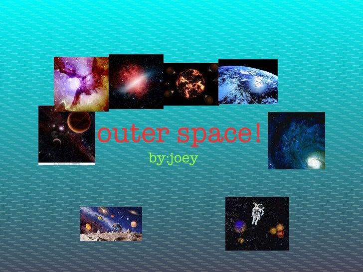 outer space! <ul><li>by:joey </li></ul>Text