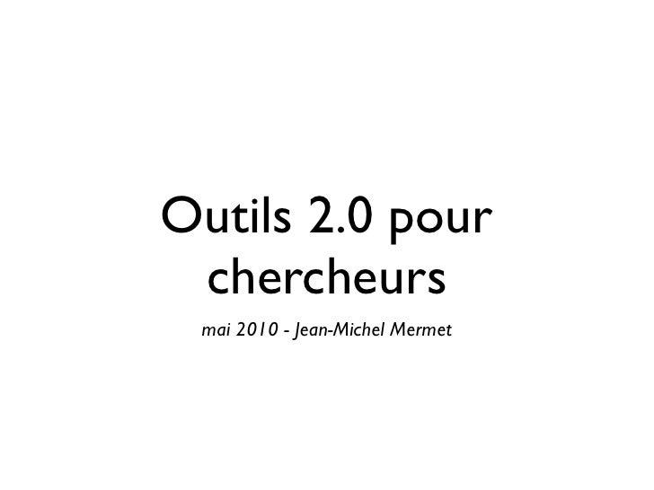 Outils 2.0 pour  chercheurs  mai 2010 - Jean-Michel Mermet