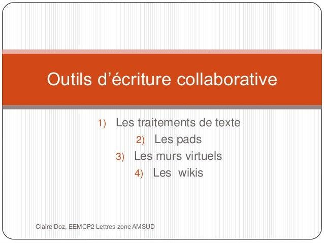Outils d'écriture collaborative  1) Les traitements de texte  2) Les pads  3) Les murs virtuels  4) Les wikis  Claire Doz,...