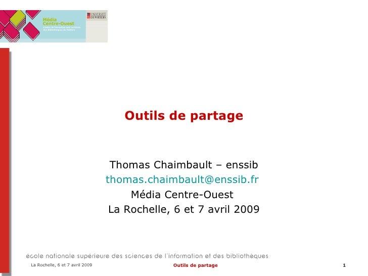 Outils de partage Thomas Chaimbault – enssib [email_address]   Média Centre-Ouest  La Rochelle, 6 et 7 avril 2009