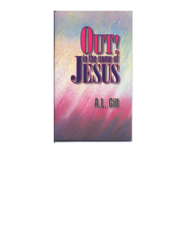 OUT! IN THE NAME OF JESUS A Guide to Deliverance from Demon Bondage By A.L. Gill Gill Ministries PO Box 6969 Big Bear Lake...