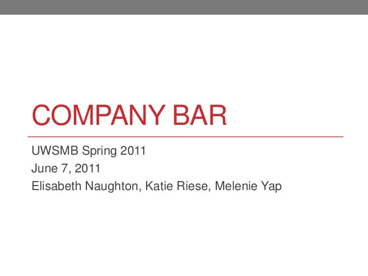 Company Bar<br />UWSMB Spring 2011<br />June 7, 2011<br />Elisabeth Naughton, Katie Riese, Melenie Yap<br />