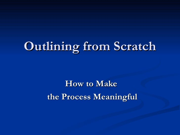 Outlining from Scratch How to Make  the Process Meaningful