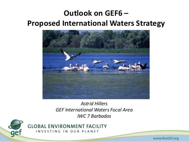 Outlook on GEF6 – Proposed International Waters Strategy  Astrid Hillers GEF International Waters Focal Area IWC 7 Barbado...