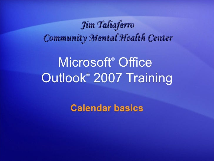 Microsoft ®  Office  Outlook ®   2007 Training Calendar basics Jim Taliaferro Community Mental Health Center