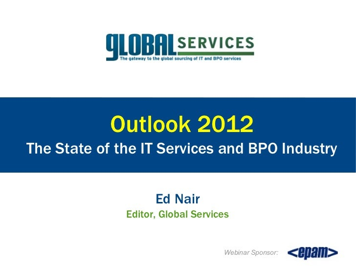Outlook 2012The State of the IT Services and BPO Industry                    Ed Nair              Editor, Global Services ...